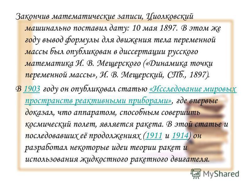 Закончив математические записи, Циолковский машинально поставил дату: 10 мая 1897. В этом же году вывод формулы для движения тела переменной массы был опубликован в диссертации русского математика И. В. Мещерского («Динамика точки переменной массы»,