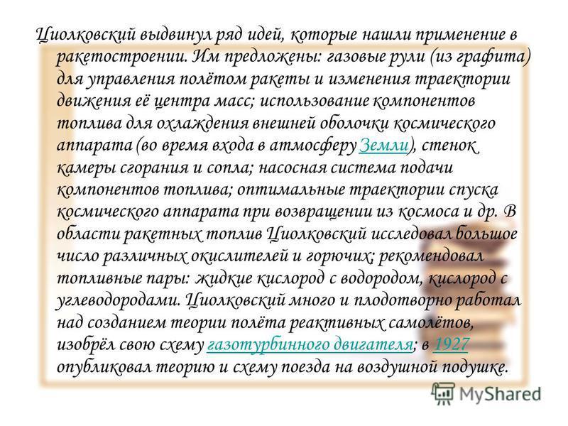 Циолковский выдвинул ряд идей, которые нашли применение в ракетостроении. Им предложены: газовые рули (из графита) для управления полётом ракеты и изменения траектории движения её центра масс; использование компонентов топлива для охлаждения внешней