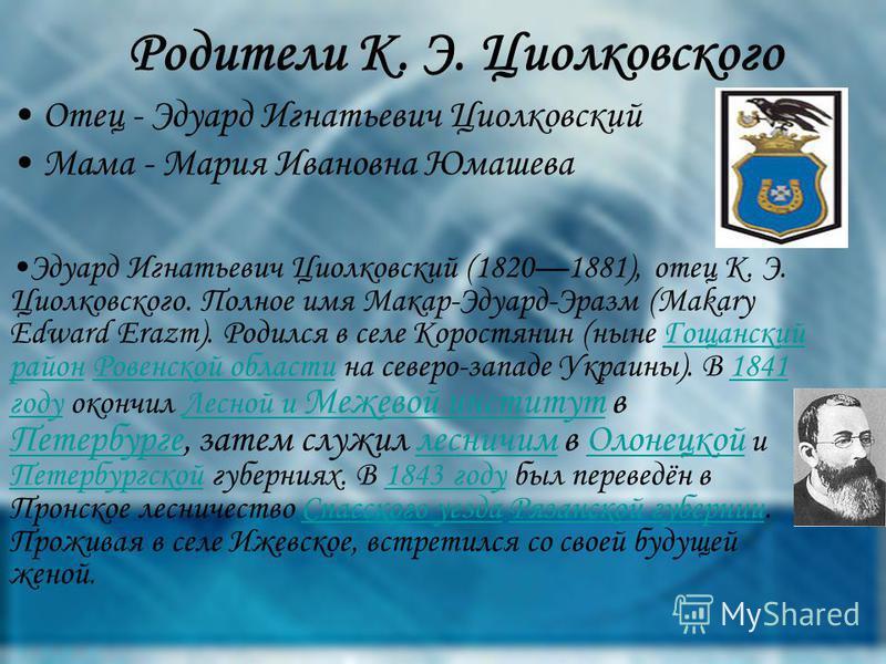 Эдуард Игнатьевич Циолковский (18201881), отец К. Э. Циолковского. Полное имя Макар-Эдуард-Эразм (Makary Edward Erazm). Родился в селе Коростянин (ныне Гощанский район Ровенской области на северо-западе Украины). В 1841 году окончил Лесной и Межевой