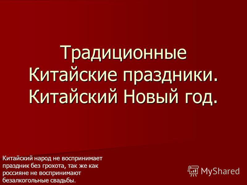 Традиционные Китайские праздники. Китайский Новый год. Китайский народ не воспринимает праздник без грохота, так же как россияне не воспринимают безалкогольные свадьбы.