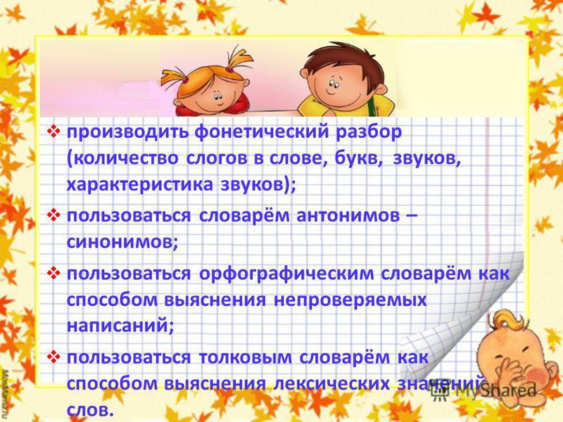 производить фонетический разбор (количество слогов в слове, букв, звуков, характеристика звуков); пользоваться словарём антонимов – синонимов; пользоваться орфографическим словарём как способом выяснения непроверяемых написаний; пользоваться толковым