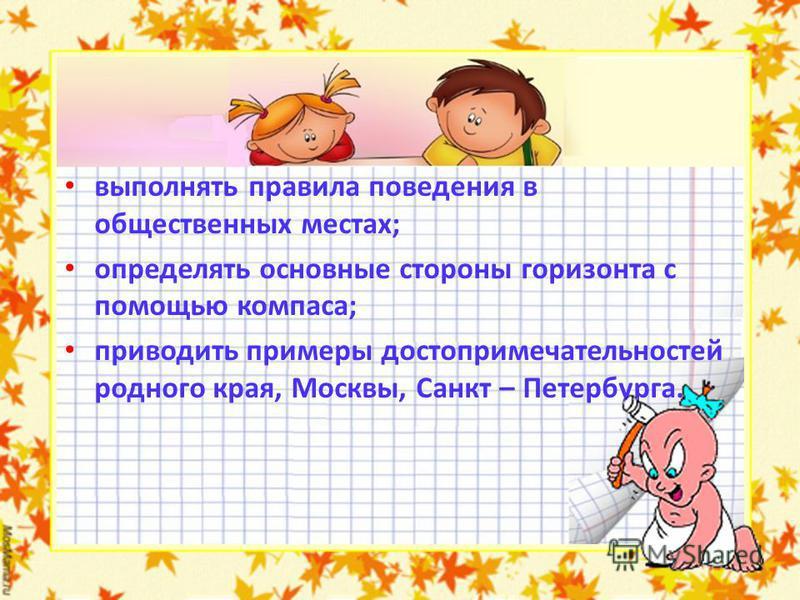 выполнять правила поведения в общественных местах; определять основные стороны горизонта с помощью компаса; приводить примеры достопримечательностей родного края, Москвы, Санкт – Петербурга.