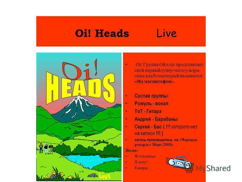 Oi! Heads Live Oi! Группа Ой хэдс представляет свой первый супер-мега-ультра- скан-альбом который называется «На магнитофон». Состав группы: Ромуль - вокал ТоТ - Гитара Андрей - Барабаны Сергей - Бас ( !!! которого нет на записи !!! ) запись производ