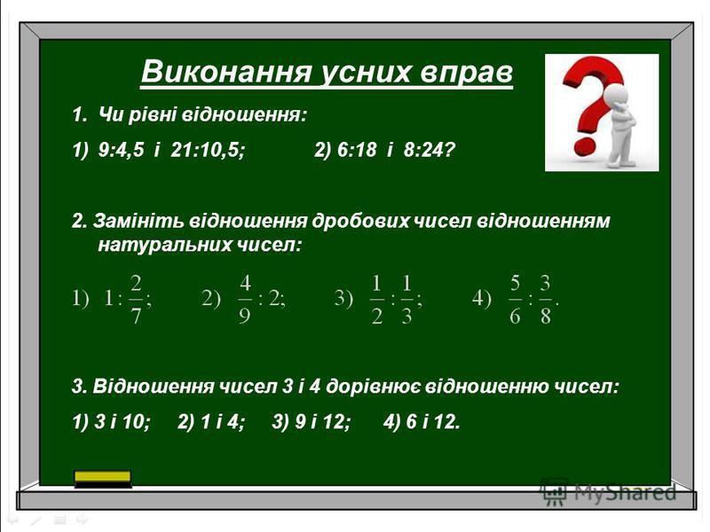 Виконання усних вправ 1.Чи рівні відношення: 1)9:4,5 і 21:10,5; 2) 6:18 і 8:24? 2. Замініть відношення дробових чисел відношенням натуральних чисел: 3. Відношення чисел 3 і 4 дорівнює відношенню чисел: 1) 3 і 10; 2) 1 і 4; 3) 9 і 12; 4) 6 і 12.