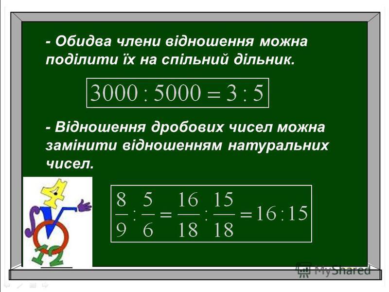 - Обидва члени відношення можна поділити їх на спільний дільник. - Відношення дробових чисел можна замінити відношенням натуральних чисел.