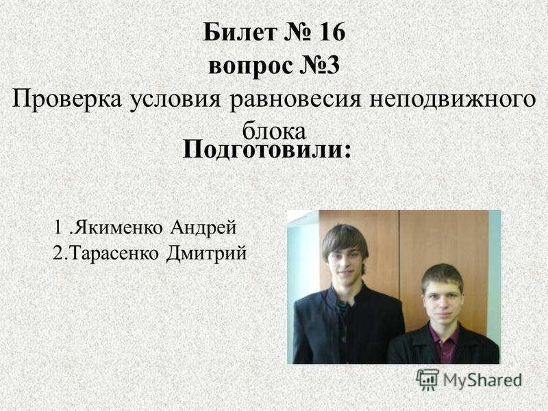 Билет 16 вопрос 3 Проверка условия равновесия неподвижного блока 1. Якименко Андрей 2. Тарасенко Дмитрий Подготовили: