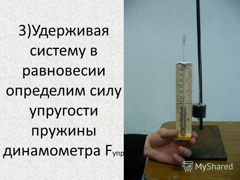 3)Удерживая систему в равновесии определим силу упругости пружины динамометра F упр