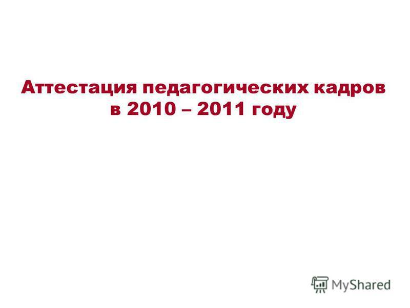 Аттестация педагогических кадров в 2010 – 2011 году
