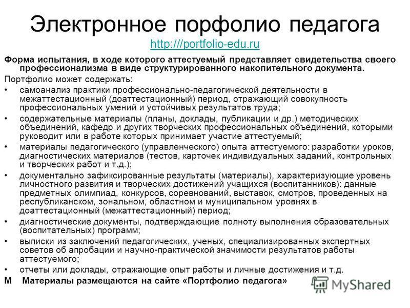 Электронное портфолио педагога http:///portfolio-edu.ru http:///portfolio-edu.ru Форма испытания, в ходе которого аттестуемый представляет свидетельства своего профессионализма в виде структурированного накопительного документа. Портфолио может содер