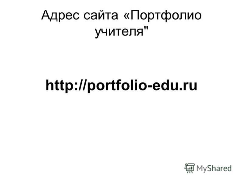 Адрес сайта «Портфолио учителя http://portfolio-edu.ru