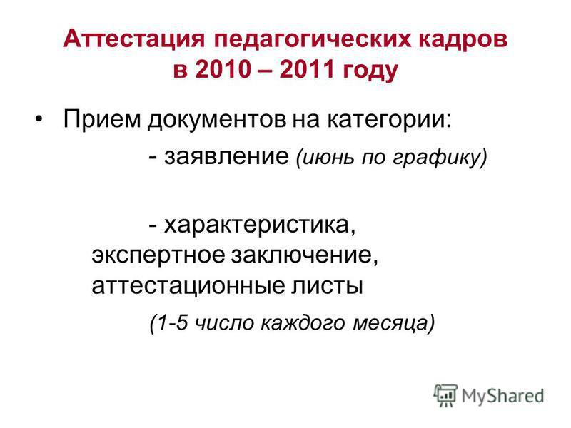 Аттестация педагогических кадров в 2010 – 2011 году Прием документов на категории: - заявление (июнь по графику) - характеристика, экспертное заключение, аттестационные листы (1-5 число каждого месяца)
