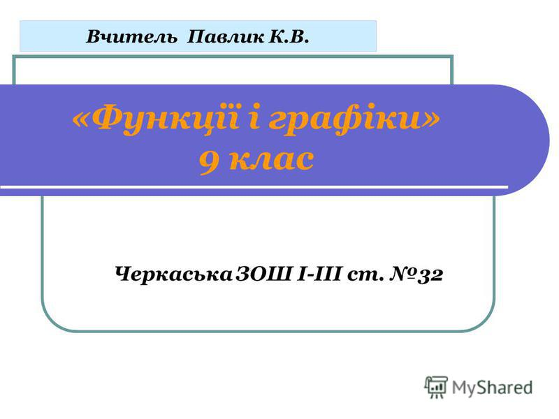 «Функції і графіки» 9 клас Черкаська ЗОШ І-ІІІ ст. 32 Вчитель Павлик К.В.