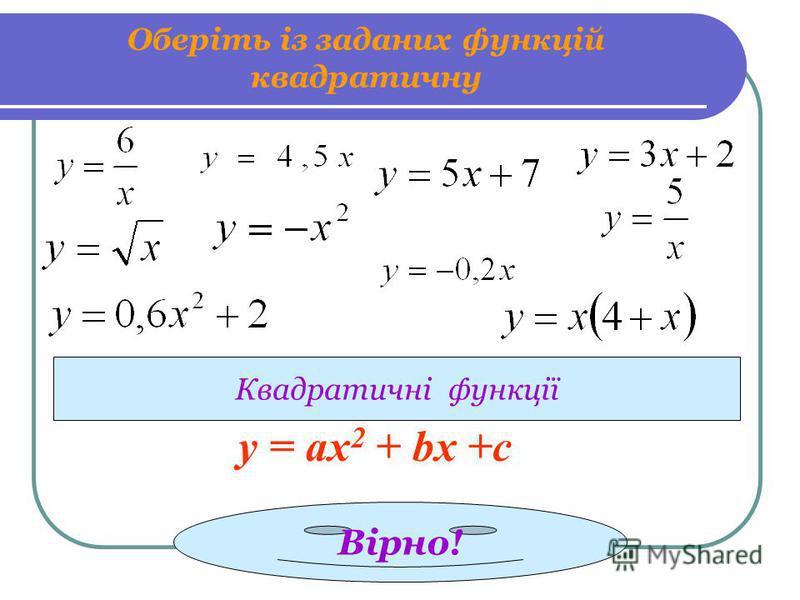 Оберіть із заданих функцій квадратичну Квадратичні функції Вірно! у = ах 2 + bx +c