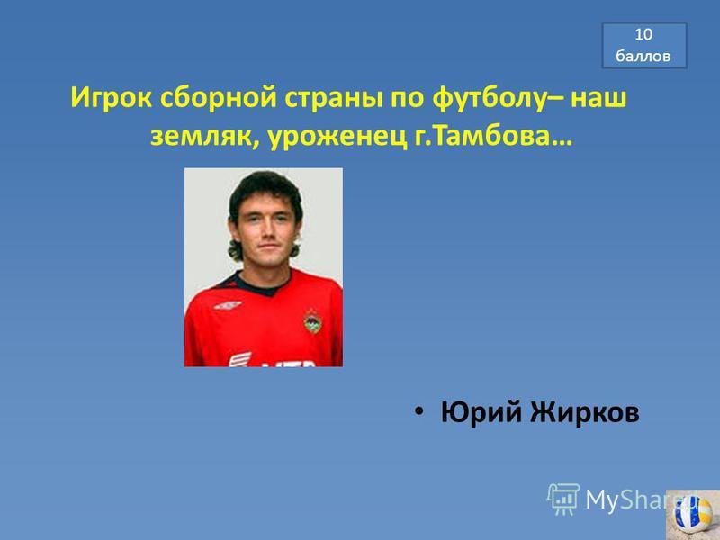 Игрок сборной страны по футболу– наш земляк, уроженец г.Тамбова… Юрий Жирков 10 баллов
