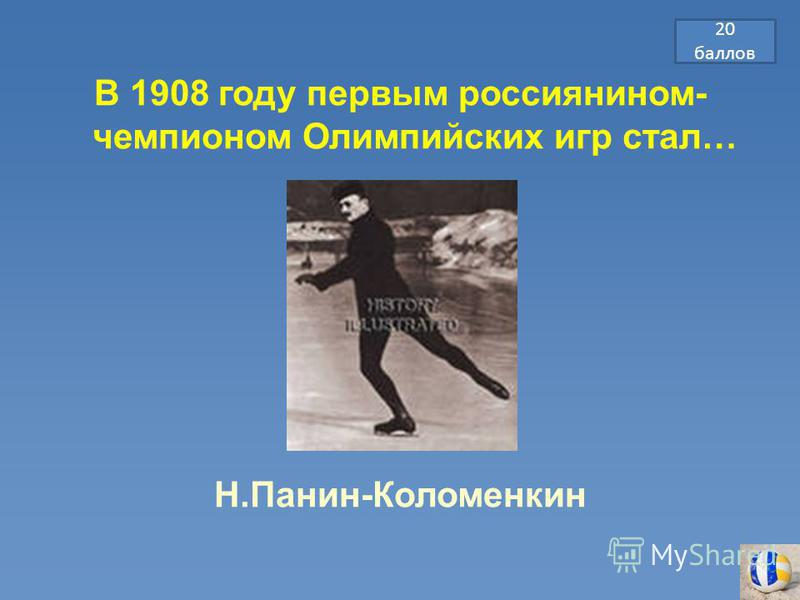 В 1908 году первым россиянином- чемпионом Олимпийских игр стал… Н.Панин-Коломенкин 20 баллов
