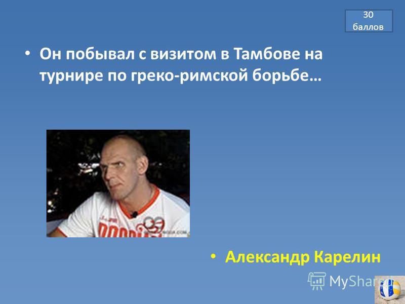 30 баллов Он побывал с визитом в Тамбове на турнире по греко-римской борьбе… Александр Карелин