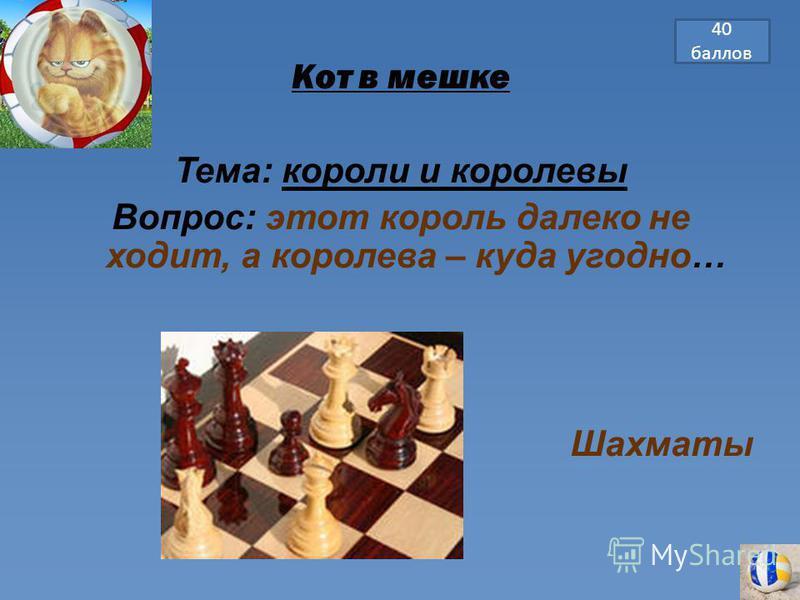 Кот в мешке Тема: короли и королевы Вопрос: этот король далеко не ходит, а королева – куда угодно… Шахматы 40 баллов