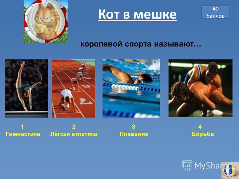 40 баллов Кот в мешке 1 2 3 4 Гимнастика Лёгкая атлетика Плавание Борьба королевой спорта называют…