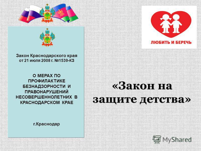 «Закон на защите детства» Закон Краснодарского края от 21 июля 2008 г. 1539-КЗ О МЕРАХ ПО ПРОФИЛАКТИКЕ БЕЗНАДЗОРНОСТИ И ПРАВОНАРУШЕНИЙ НЕСОВЕРШЕННОЛЕТНИХ В КРАСНОДАРСКОМ КРАЕ г.Краснодар