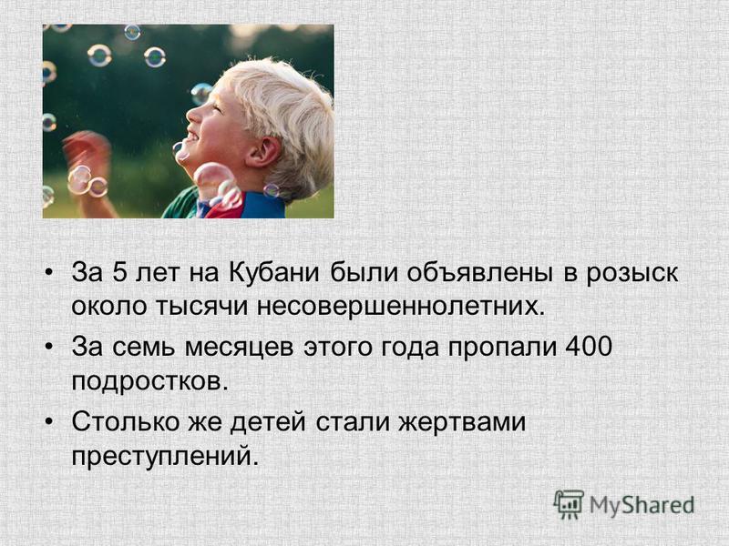 За 5 лет на Кубани были объявлены в розыск около тысячи несовершеннолетних. За семь месяцев этого года пропали 400 подростков. Столько же детей стали жертвами преступлений.
