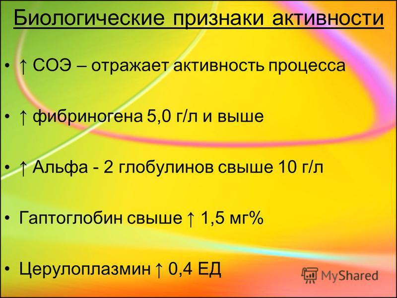 Биологические признаки активности СОЭ – отражает активность процесса фибриногена 5,0 г/л и выше Альфа - 2 глобулинов свыше 10 г/л Гаптоглобин свыше 1,5 мг% Церулоплазмин 0,4 ЕД