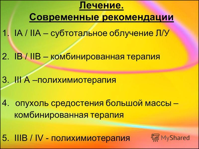 Лечение. Современные рекомендации 1. IA / IIA – субтотальное облучение Л/У 2. IB / IIB – комбинированная терапия 3. III A –полихимиотерапия 4. опухоль средостения большой массы – комбинированная терапия 5. IIIB / IV - полихимиотерапия