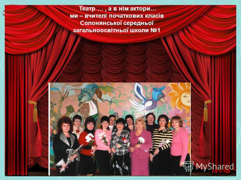 Театр …, а в нім актори… ми – вчителі початкових класів Солонянської середньої загальноосвітньої школи 1