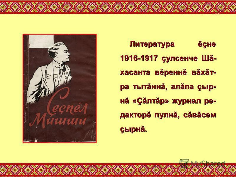 Литература ĕçне 1916-1917 çулсенче Шă- хасанта вĕреннĕ вăхăт- ра тытăннă, алăпа çыр- нă «Çăлтăр» журнал ре- дакторĕ пулнă, сăвăсем çырнă.