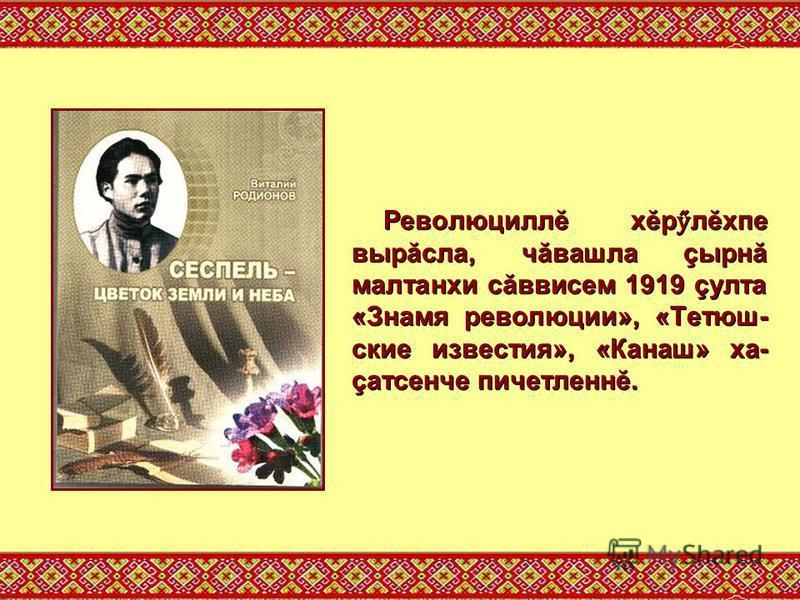 Революциллĕ хĕр ӳ лĕхпе вырăсла, чăвашла çырнă малтанхи сăввисем 1919 çулта «Знамя революции», «Тетюш- ские известия», «Канаш» ха- çатсенче пичетленнĕ.