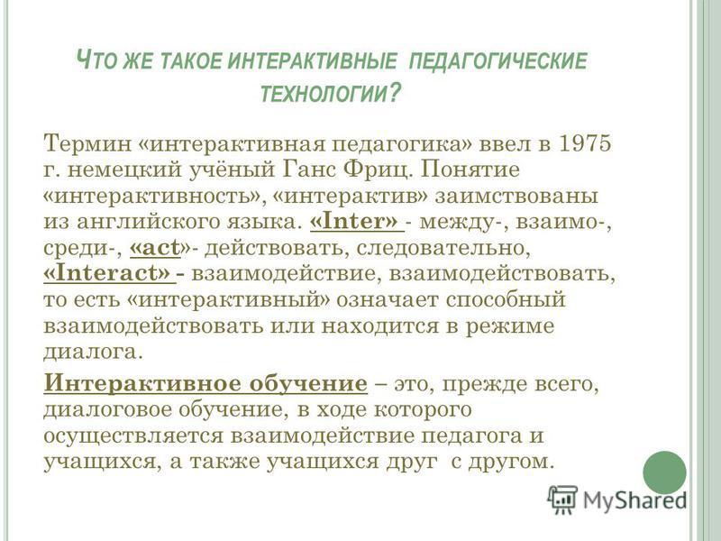 Ч ТО ЖЕ ТАКОЕ ИНТЕРАКТИВНЫЕ ПЕДАГОГИЧЕСКИЕ ТЕХНОЛОГИИ ? Термин «интерактивная педагогика» ввел в 1975 г. немецкий учёный Ганс Фриц. Понятие «интерактивность», «интерактив» заимствованы из английского языка. «Inter» - между-, взаимо-, среди-, «act »-