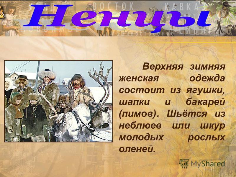 Верхняя зимняя женская одежда состоит из лягушки, шапки и батарей (пимов). Шьётся из неплюев или шкур молодых рослых оленей.