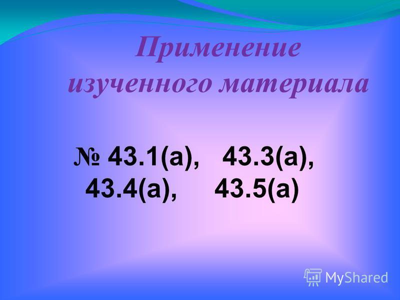 43.1(а), 43.3(а), 43.4(а), 43.5(а) Применение изученного материала