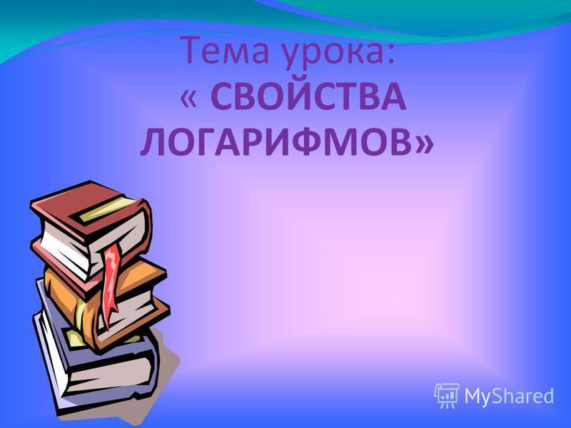 Тема урока: « СВОЙСТВА ЛОГАРИФМОВ»