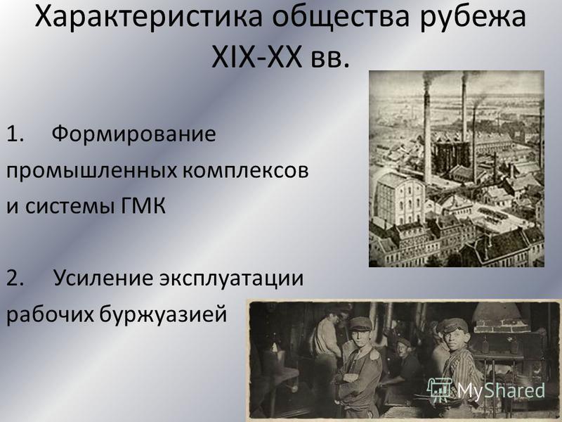 Характеристика общества рубежа XIX-XX вв. 1. Формирование промышленных комплексов и системы ГМК 2. Усиление эксплуатации рабочих буржуазией