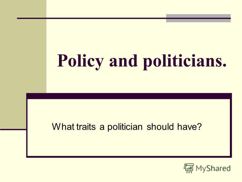 Policy and politicians. What traits a politician should have?