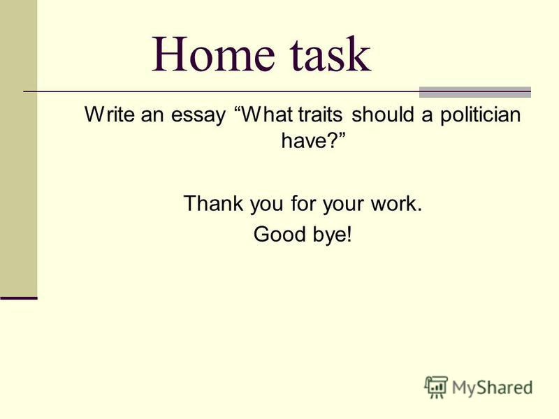 Home task Write an essay What traits should a politician have? Thank you for your work. Good bye!