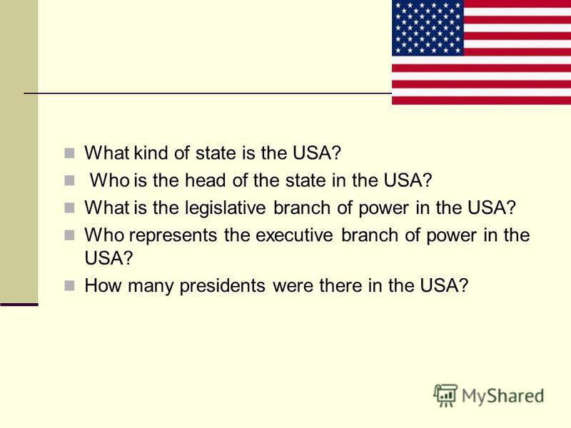 What kind of state is the USA? Who is the head of the state in the USA? What is the legislative branch of power in the USA? Who represents the executive branch of power in the USA? How many presidents were there in the USA?