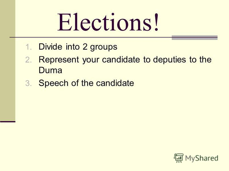 Elections! 1. Divide into 2 groups 2. Represent your candidate to deputies to the Duma 3. Speech of the candidate