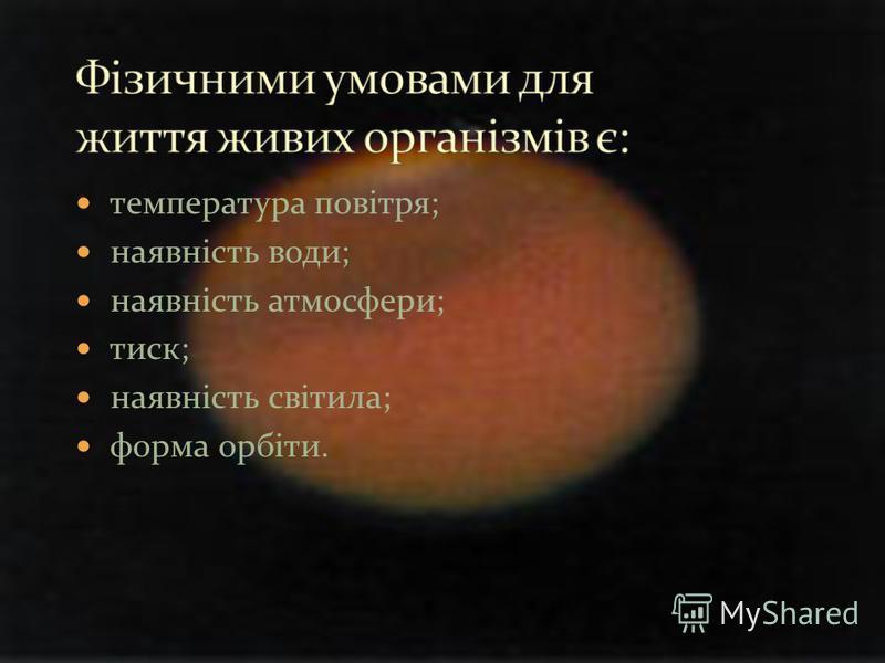 температура повітря; наявність води; наявність атмосфери; тиск; наявність світила; форма орбіти.