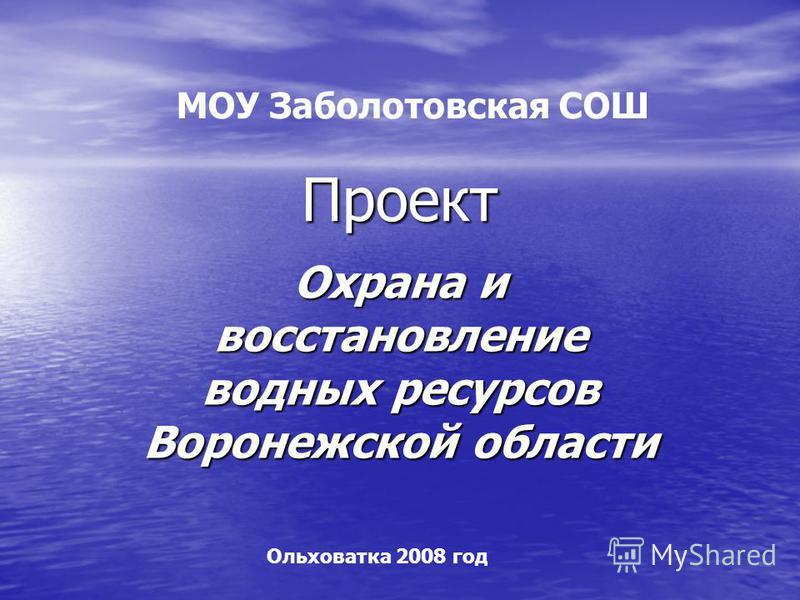 Проект Охрана и восстановление водных ресурсов Воронежской области МОУ Заболотовская СОШ Ольховатка 2008 год