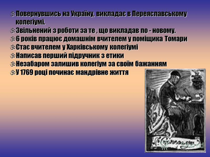 Повернувшись на Україну, викладає в Переяславському колегіумі. Повернувшись на Україну, викладає в Переяславському колегіумі. Звільнений з роботи за те, що викладав по - новому. Звільнений з роботи за те, що викладав по - новому. 6 років працює домаш
