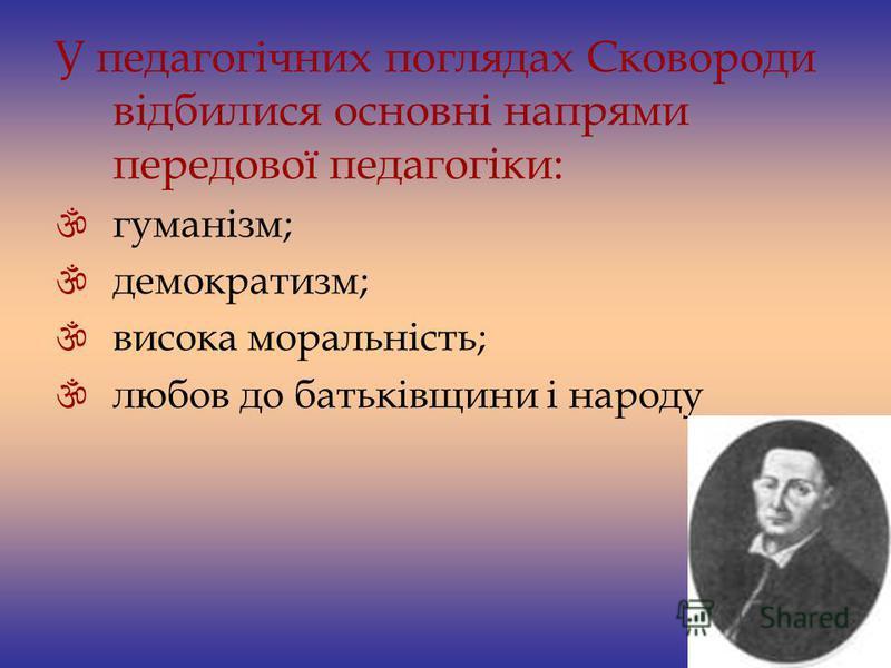 У педагогічних поглядах Сковороди відбилися основні напрями передової педагогіки: гуманізм; демократизм; висока моральність; любов до батьківщини і народу