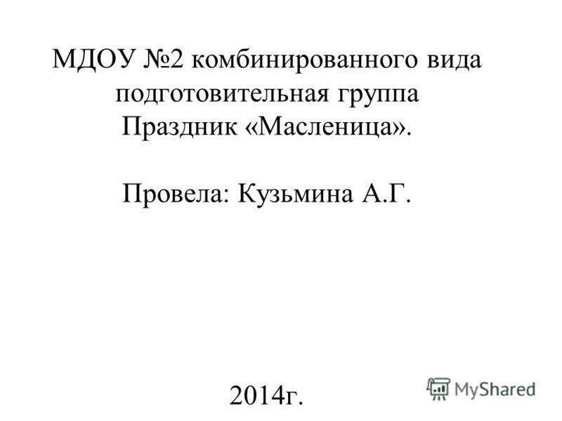 МДОУ 2 комбинированного вида подготовительная группа Праздник «Масленица». Провела: Кузьмина А.Г. 2014 г.
