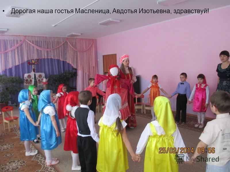 Дорогая наша гостья Масленица, Авдотья Изотьевна, здравствуй!