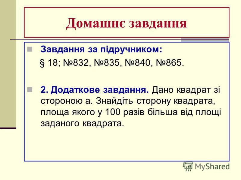 Домашнє завдання Завдання за підручником: § 18; 832, 835, 840, 865. 2. Додаткове завдання. Дано квадрат зі стороною а. Знайдіть сторону квадрата, площа якого у 100 разів більша від площі заданого квадрата.