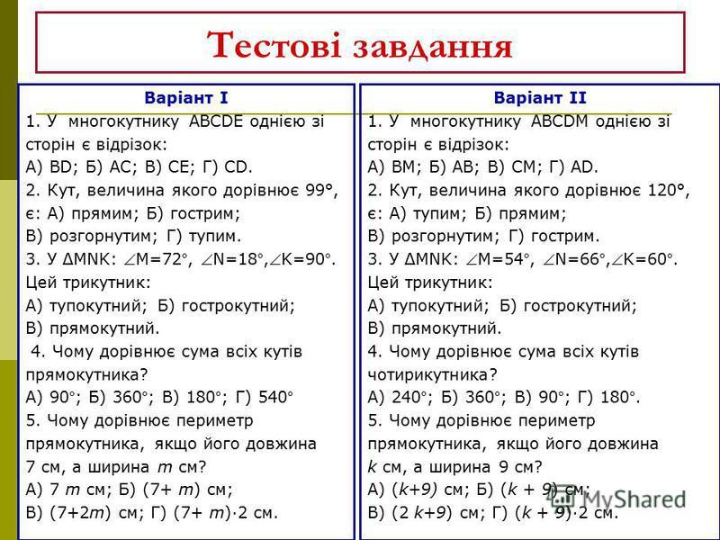 Тестові завдання Варіант І 1. У многокутнику ABCDE однією зі сторін є відрізок: А) ВD; Б) АС; В) СЕ; Г) СD. 2. Кут, величина якого дорівнює 99°, є: А) прямим; Б) гострим; В) розгорнутим; Г) тупим. 3. У MNK: М=72°, N=18°,K=90°. Цей трикутник: А) тупок