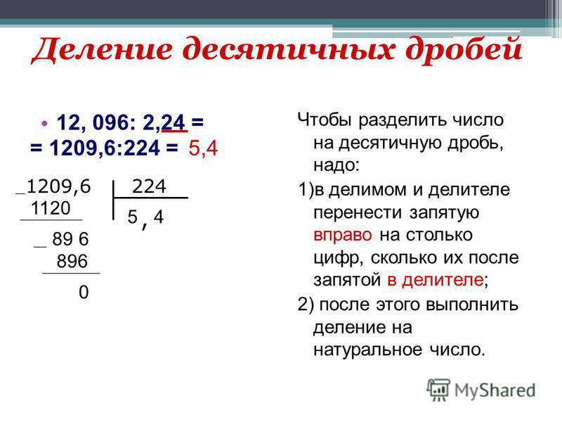 Деление десятичных дробей 12, 096: 2,24 = Чтобы разделить число на десятичную дробь, надо: 1)в делимом и делителе перенести запятую вправо на столько цифр, сколько их после запятой в делителе; 2) после этого выполнить деление на натуральное число. =