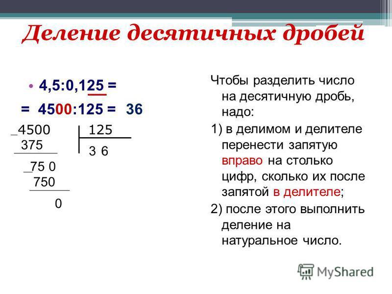 Деление десятичных дробей 4,5:0,125 = Чтобы разделить число на десятичную дробь, надо: 1) в делимом и делителе перенести запятую вправо на столько цифр, сколько их после запятой в делителе; 2) после этого выполнить деление на натуральное число. = 450