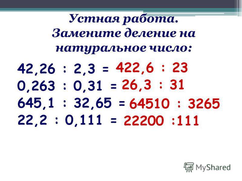 Устная работа. Замените деление на натуральное число: 42,26 : 2,3 = 0,263 : 0,31 = 645,1 : 32,65 = 22,2 : 0,111 = 422,6 : 23 26,3 : 31 64510 : 3265 22200 :111