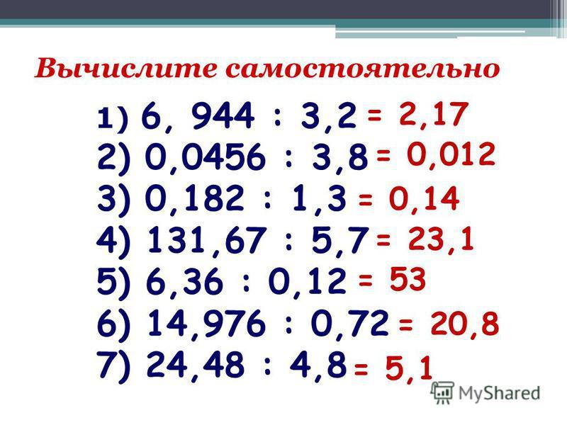 Вычислите самостоятельно 1) 6, 944 : 3,2 2) 0,0456 : 3,8 3) 0,182 : 1,3 4) 131,67 : 5,7 5) 6,36 : 0,12 6) 14,976 : 0,72 7) 24,48 : 4,8 = 2,17 = 0,012 = 0,14 = 23,1 = 53 = 20,8 = 5,1